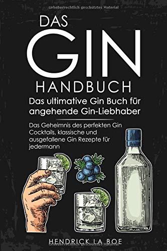 DAS GIN HANDBUCH - Das ultimative Gin Buch für angehende Gin-Liebhaber - Das Geheimnis des perfekten Gin Cocktails, klassische und ausgefallene Gin Rezepte für jedermann